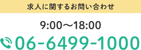 求人に関するお問い合わせ 9:00~18:00 TEL:06-6499-1000